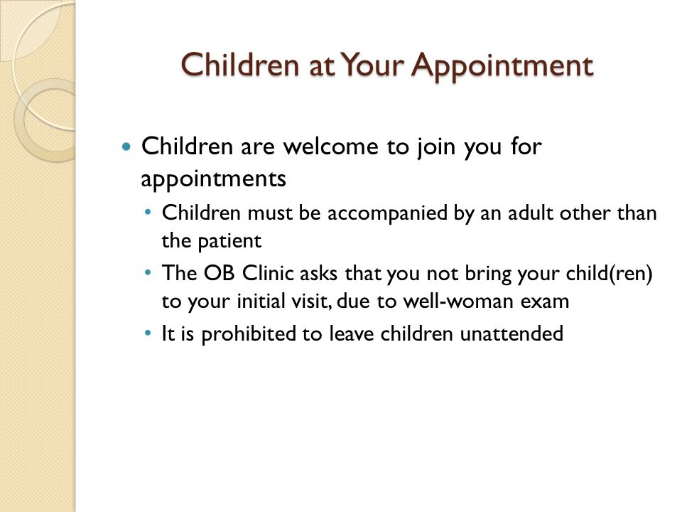 Children at Your Appointment Children are welcome to join you for appointments Children must be accompanied by an adult other than the patient The OB