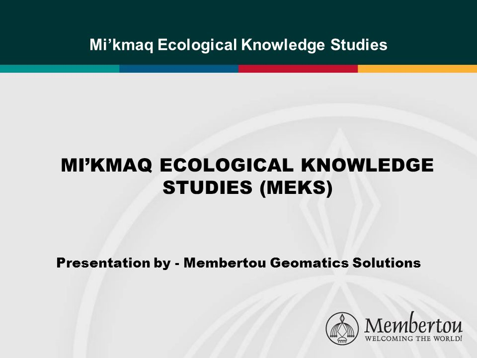 MIKMAQ ECOLOGICAL KNOWLEDGE STUDIES (MEKS) Presentation by - Membertou Geomatics Solutions Mikmaq Ecological Knowledge Studies