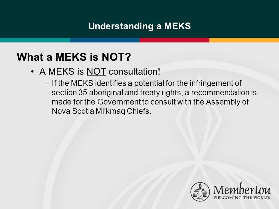 Understanding a MEKS What a MEKS is NOT? A MEKS is NOT consultation! –If the MEKS identifies a potential for the infringement of section 35 aboriginal