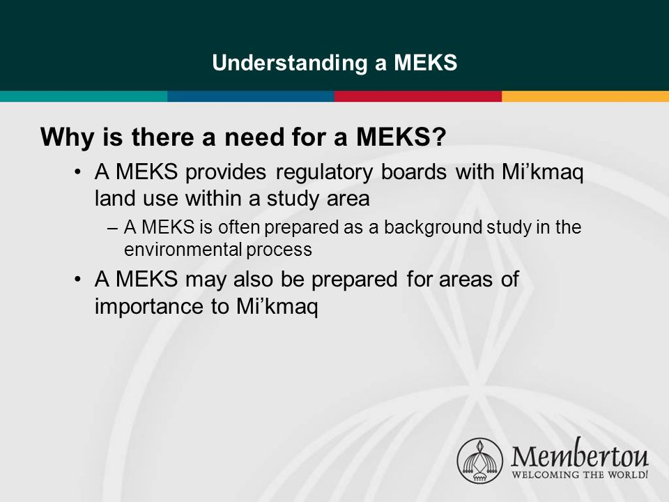 Understanding a MEKS Why is there a need for a MEKS? A MEKS provides regulatory boards with Mikmaq land use within a study area –A MEKS is often prepa