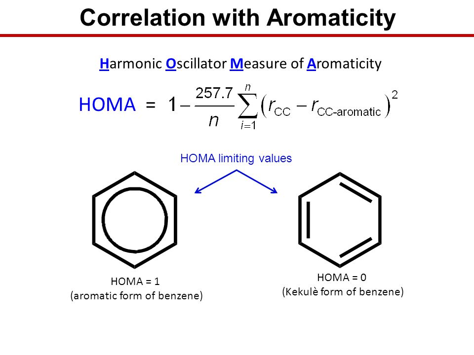 Correlation with Aromaticity Harmonic Oscillator Measure of Aromaticity HOMA = 1 (aromatic form of benzene) HOMA = 0 (Kekulè form of benzene) HOMA = H