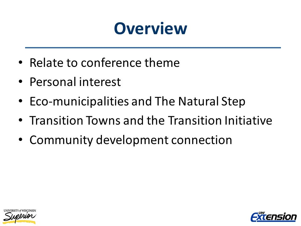 Overview Relate to conference theme Personal interest Eco-municipalities and The Natural Step Transition Towns and the Transition Initiative Community development connection