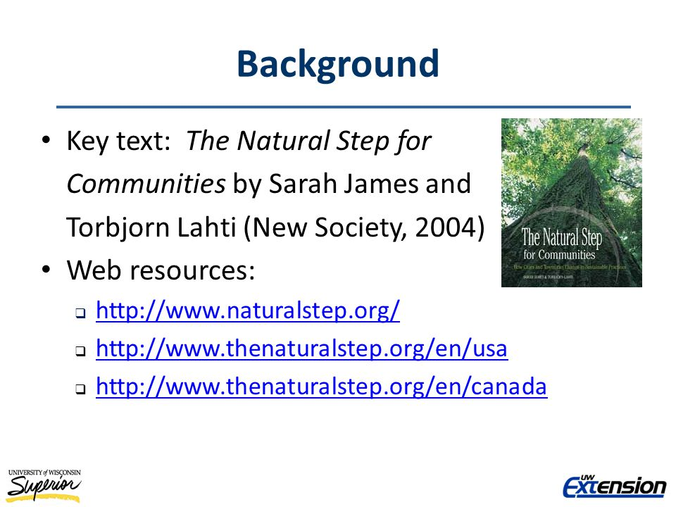 Background Key text: The Natural Step for Communities by Sarah James and Torbjorn Lahti (New Society, 2004) Web resources: http://www.naturalstep.org/ http://www.thenaturalstep.org/en/usa http://www.thenaturalstep.org/en/canada
