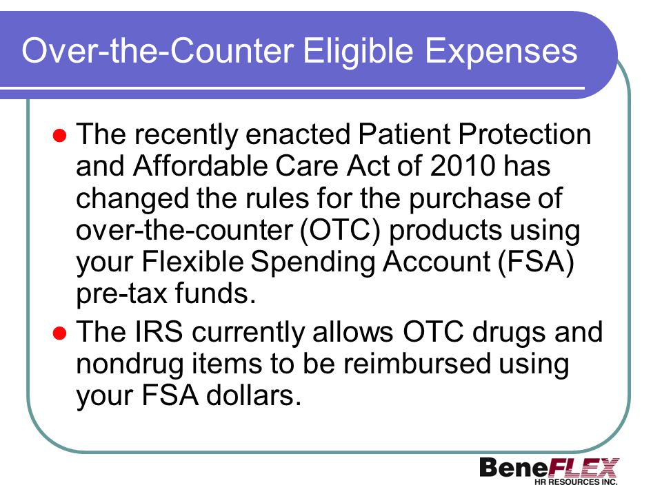 Over-the-Counter Eligible Expenses The recently enacted Patient Protection and Affordable Care Act of 2010 has changed the rules for the purchase of o