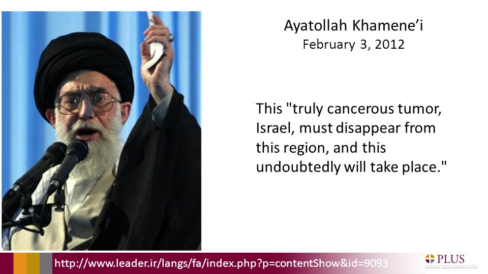 Ayatollah Khamenei February 3, 2012 This truly cancerous tumor, Israel, must disappear from this region, and this undoubtedly will take place. http://www.leader.ir/langs/fa/index.php p=contentShow&id=9093