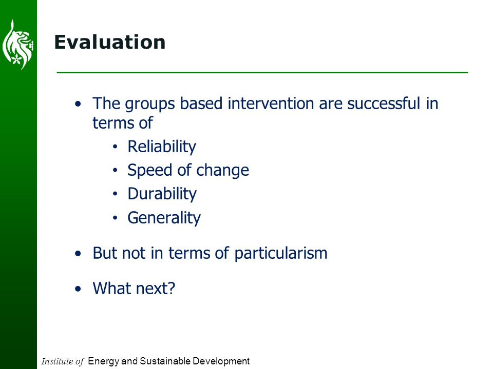 Institute of Energy and Sustainable Development Evaluation The groups based intervention are successful in terms of Reliability Speed of change Durability Generality But not in terms of particularism What next