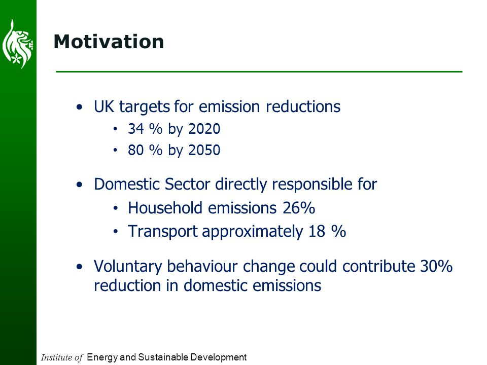 Institute of Energy and Sustainable Development Motivation UK targets for emission reductions 34 % by 2020 80 % by 2050 Domestic Sector directly responsible for Household emissions 26% Transport approximately 18 % Voluntary behaviour change could contribute 30% reduction in domestic emissions