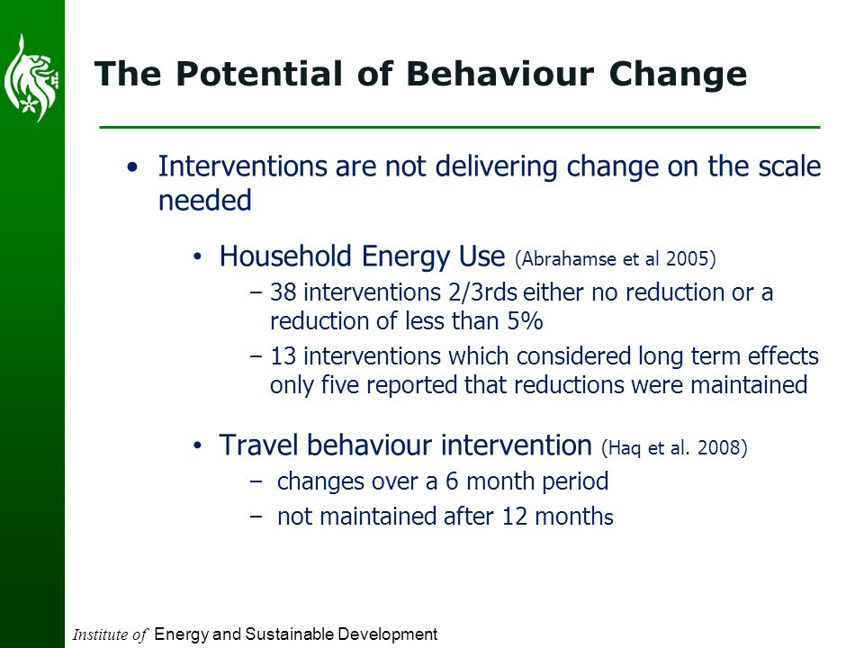 Institute of Energy and Sustainable Development The Potential of Behaviour Change Interventions are not delivering change on the scale needed Household Energy Use (Abrahamse et al 2005) – 38 interventions 2/3rds either no reduction or a reduction of less than 5% – 13 interventions which considered long term effects only five reported that reductions were maintained Travel behaviour intervention (Haq et al.