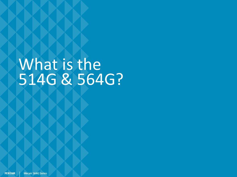 PENTAIR What is the 514G & 564G? Mecair 564G Series