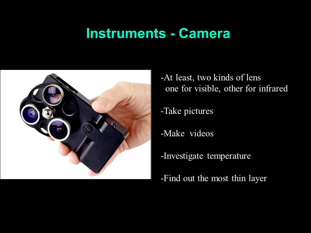 Instruments - Camera -At least, two kinds of lens one for visible, other for infrared -Take pictures -Make videos -Investigate temperature -Find out t