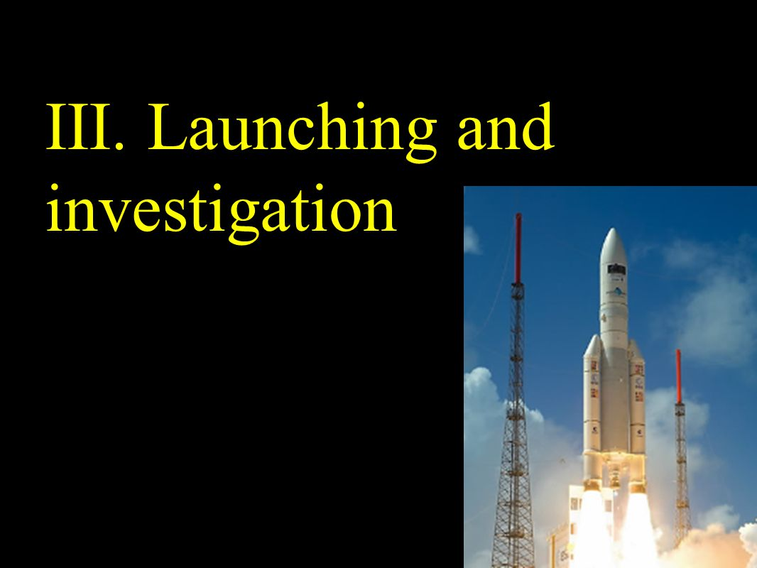 III. Launching and investigation