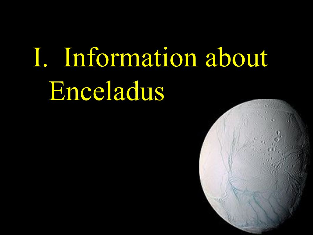 About Enceladus Cycle of revolution1.37 days Diameter500km SurfaceCovered with ice Temperature -210 Acceleration of gravity0.114m/s 2 Composition of AtmostphereH 2 O(91%), N(4%), CO 2 (3.2%), CH 4 (1.7%) Mass1.082 X 10 20