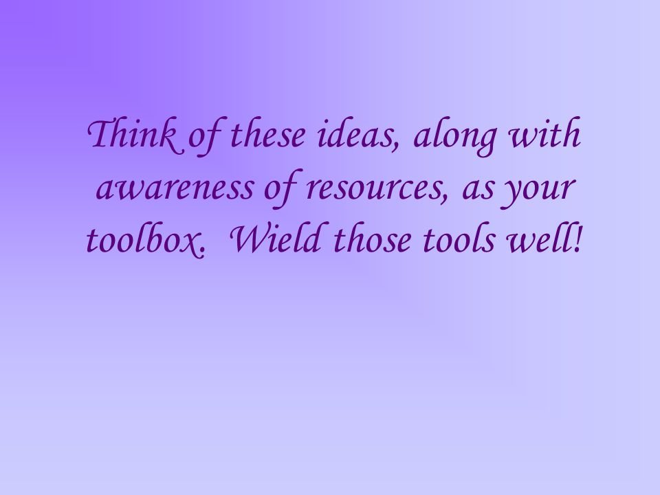Think of these ideas, along with awareness of resources, as your toolbox. Wield those tools well!