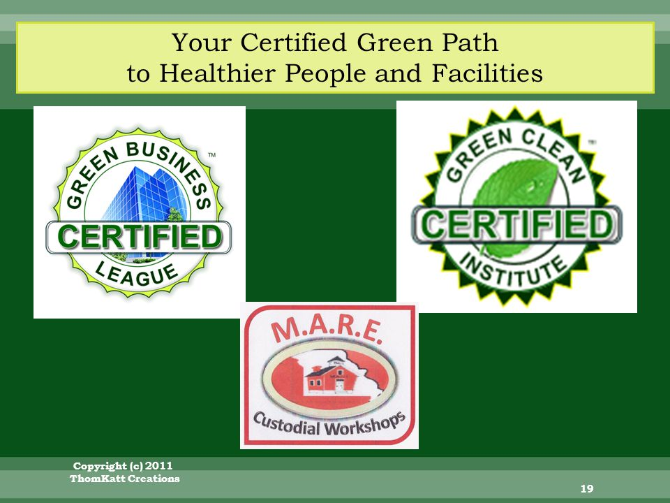 Your Certified Green Path to Healthier People and Facilities Copyright (c) 2011 ThomKatt Creations 19