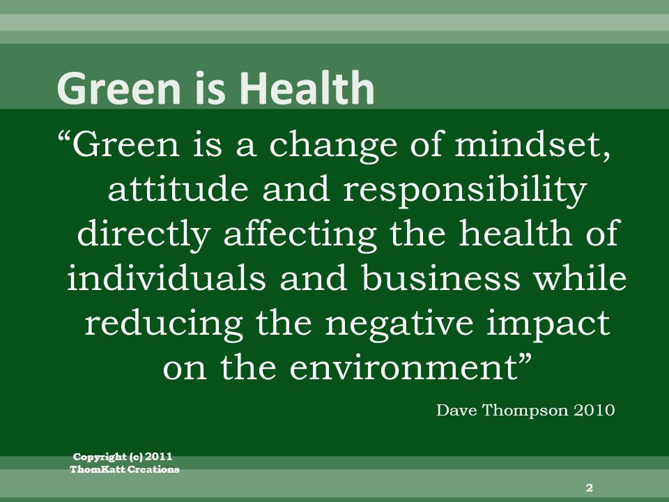 Green is a change of mindset, attitude and responsibility directly affecting the health of individuals and business while reducing the negative impact on the environment Copyright (c) 2011 ThomKatt Creations 2 Dave Thompson 2010