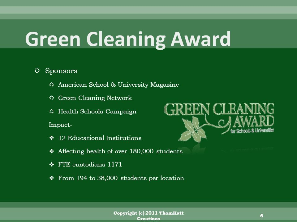 Sponsors American School & University Magazine Green Cleaning Network Health Schools Campaign Impact- 12 Educational Institutions Affecting health of over 180,000 students FTE custodians 1171 From 194 to 38,000 students per location Copyright (c) 2011 ThomKatt Creations 6