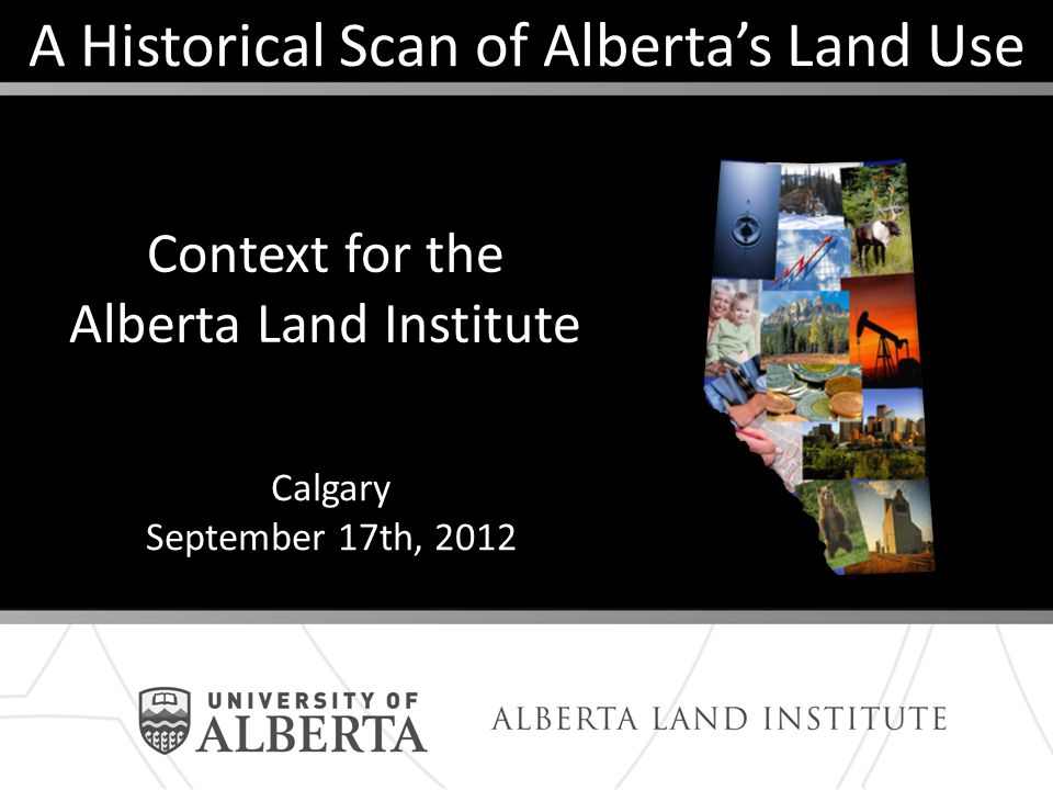A Historical Scan of Albertas Land Use Context for the Alberta Land Institute Calgary September 17th, 2012