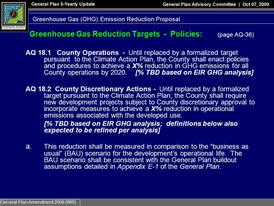 General Plan 5-Yearly Update General Plan Advisory Committee | Oct 07, 2009 General Plan Amendment 2008 (960) Greenhouse Gas Reduction Targets - Policies: (page AQ-36) AQ 18.1 County Operations - Until replaced by a formalized target pursuant to the Climate Action Plan, the County shall enact policies and pro­cedures to achieve a X% reduction in GHG emissions for all County operations by 2020.