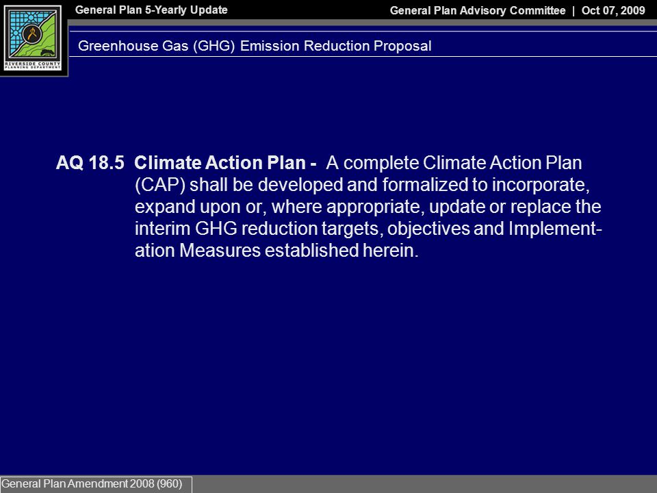 General Plan 5-Yearly Update General Plan Advisory Committee | Oct 07, 2009 General Plan Amendment 2008 (960) AQ 18.5 Climate Action Plan - A complete Climate Action Plan (CAP) shall be developed and formalized to incorporate, expand upon or, where appropriate, update or replace the interim GHG reduction targets, objectives and Implement- ation Measures established herein.