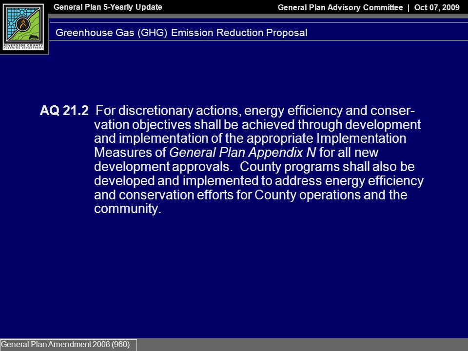 General Plan 5-Yearly Update General Plan Advisory Committee | Oct 07, 2009 General Plan Amendment 2008 (960) AQ 21.2 For discretionary actions, energy efficiency and conser- vation objectives shall be achieved through development and implementation of the appropriate Implementation Measures of General Plan Appendix N for all new development approvals.