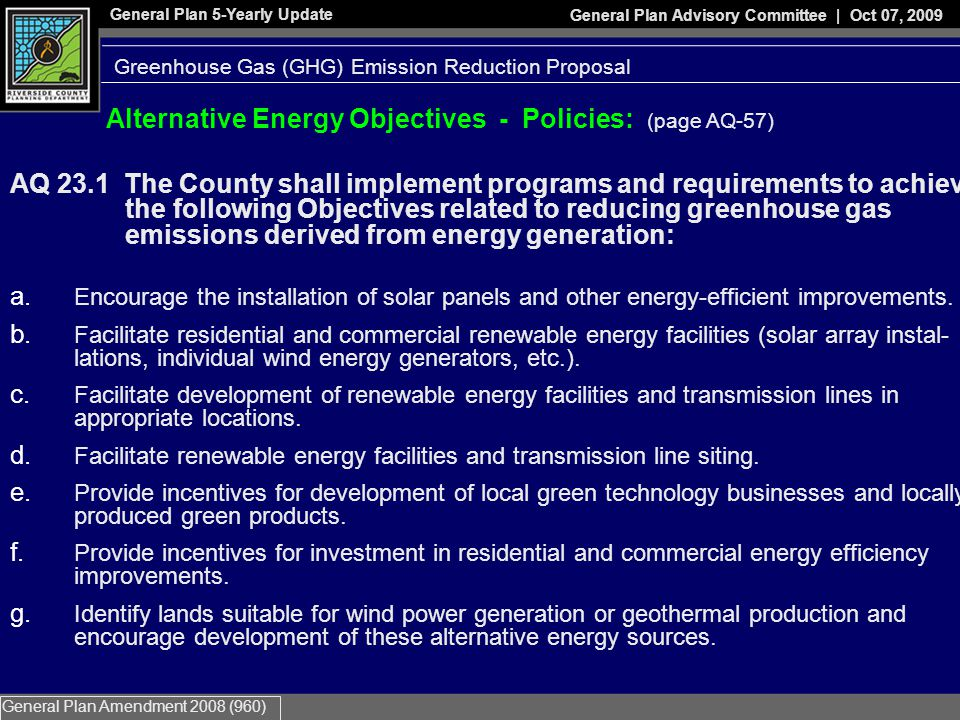General Plan 5-Yearly Update General Plan Advisory Committee | Oct 07, 2009 General Plan Amendment 2008 (960) Alternative Energy Objectives - Policies: (page AQ-57) AQ 23.1 The County shall implement programs and requirements to achieve the following Objectives related to reducing greenhouse gas emissions derived from energy generation: a.