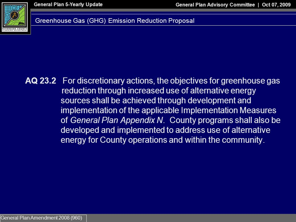 General Plan 5-Yearly Update General Plan Advisory Committee | Oct 07, 2009 General Plan Amendment 2008 (960) AQ 23.2 For discretionary actions, the objectives for greenhouse gas reduction through increased use of alternative energy sources shall be achieved through development and implementation of the applicable Implementation Measures of General Plan Appendix N.