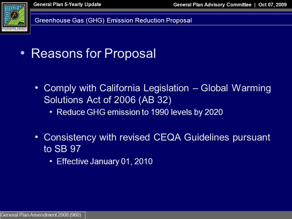 General Plan 5-Yearly Update General Plan Advisory Committee | Oct 07, 2009 General Plan Amendment 2008 (960) Reasons for Proposal Comply with California Legislation – Global Warming Solutions Act of 2006 (AB 32) Reduce GHG emission to 1990 levels by 2020 Consistency with revised CEQA Guidelines pursuant to SB 97 Effective January 01, 2010 Greenhouse Gas (GHG) Emission Reduction Proposal