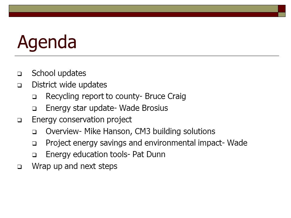 Agenda School updates District wide updates Recycling report to county- Bruce Craig Energy star update- Wade Brosius Energy conservation project Overview- Mike Hanson, CM3 building solutions Project energy savings and environmental impact- Wade Energy education tools- Pat Dunn Wrap up and next steps