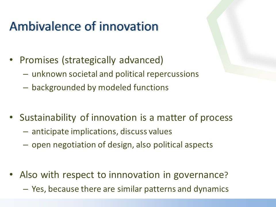 Promises (strategically advanced) – unknown societal and political repercussions – backgrounded by modeled functions Sustainability of innovation is a matter of process – anticipate implications, discuss values – open negotiation of design, also political aspects Also with respect to innnovation in governance .