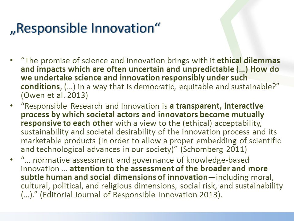 The promise of science and innovation brings with it ethical dilemmas and impacts which are often uncertain and unpredictable (…) How do we undertake science and innovation responsibly under such conditions, (…) in a way that is democratic, equitable and sustainable.