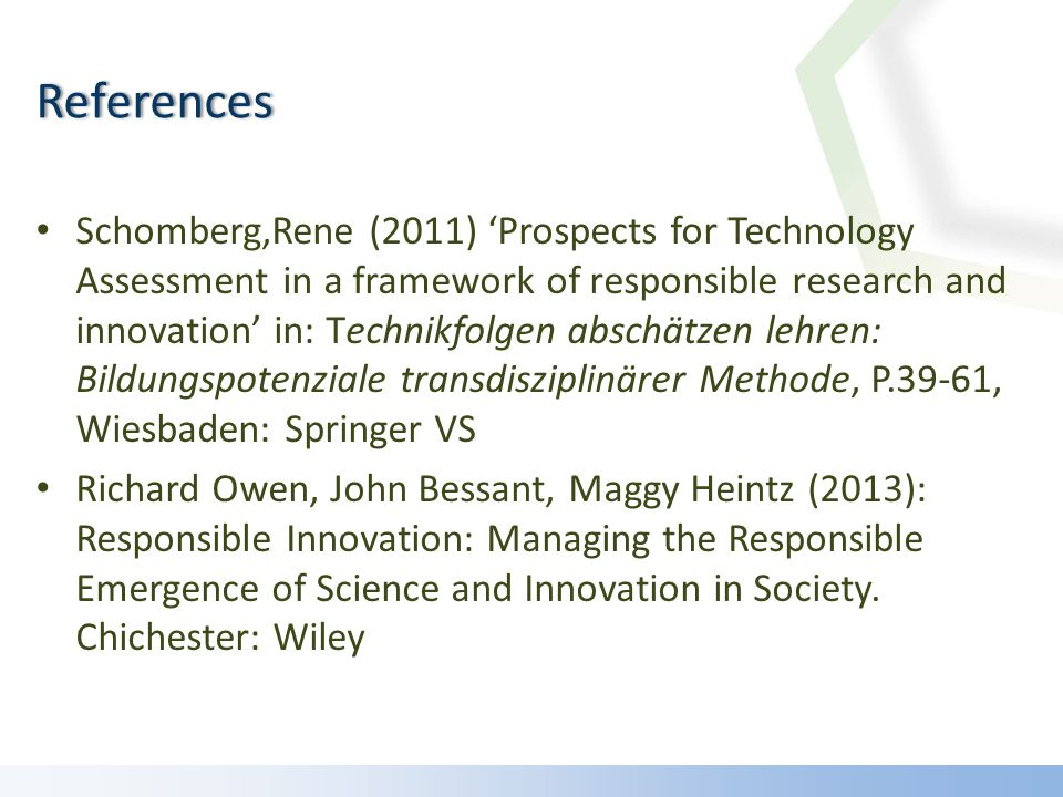 Schomberg,Rene (2011) Prospects for Technology Assessment in a framework of responsible research and innovation in: Technikfolgen abschätzen lehren: Bildungspotenziale transdisziplinärer Methode, P.39-61, Wiesbaden: Springer VS Richard Owen, John Bessant, Maggy Heintz (2013): Responsible Innovation: Managing the Responsible Emergence of Science and Innovation in Society.