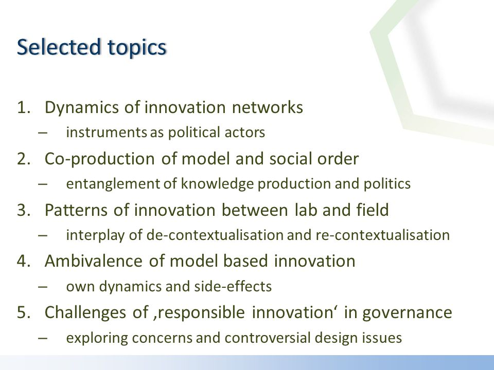 1.Dynamics of innovation networks – instruments as political actors 2.Co-production of model and social order – entanglement of knowledge production and politics 3.Patterns of innovation between lab and field – interplay of de-contextualisation and re-contextualisation 4.Ambivalence of model based innovation – own dynamics and side-effects 5.Challenges of responsible innovation in governance – exploring concerns and controversial design issues Selected topicsSelected topics