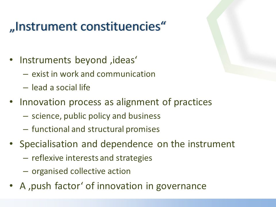 Instruments beyond ideas – exist in work and communication – lead a social life Innovation process as alignment of practices – science, public policy and business – functional and structural promises Specialisation and dependence on the instrument – reflexive interests and strategies – organised collective action A push factor of innovation in governance Instrument constituenciesInstrument constituencies