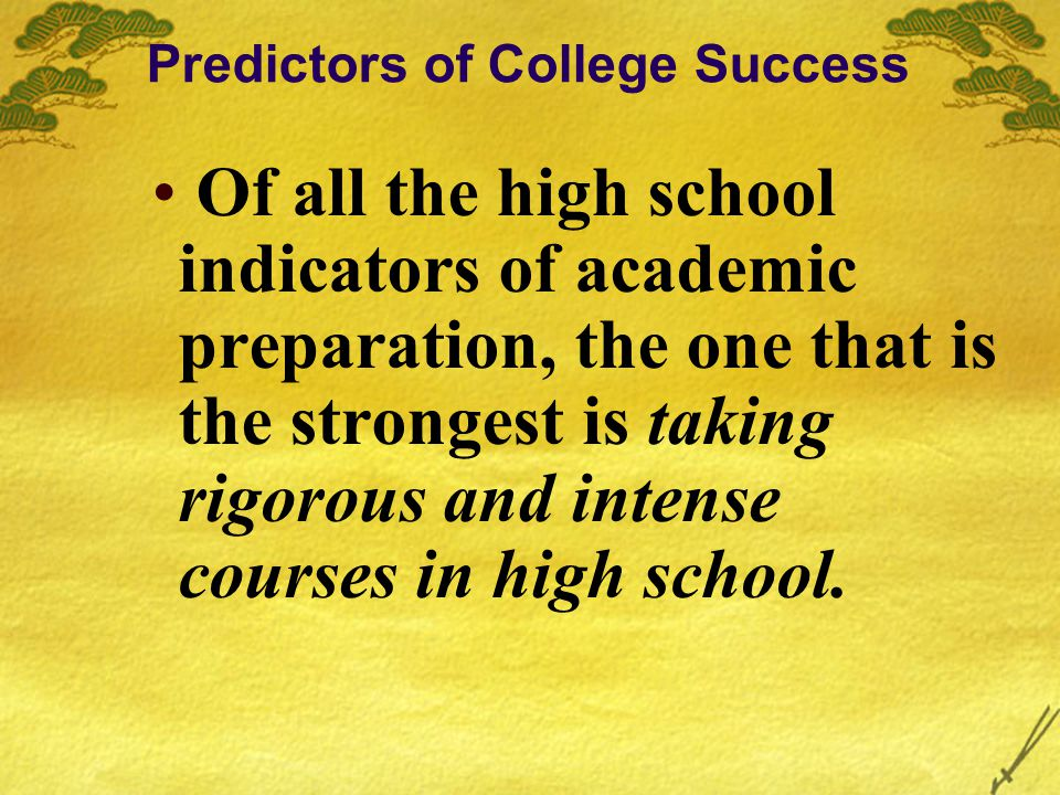 Of all the high school indicators of academic preparation, the one that is the strongest is taking rigorous and intense courses in high school.