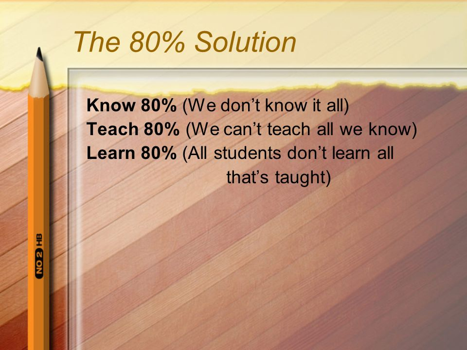 The 80% Solution Know 80% (We dont know it all) Teach 80% (We cant teach all we know) Learn 80% (All students dont learn all thats taught)