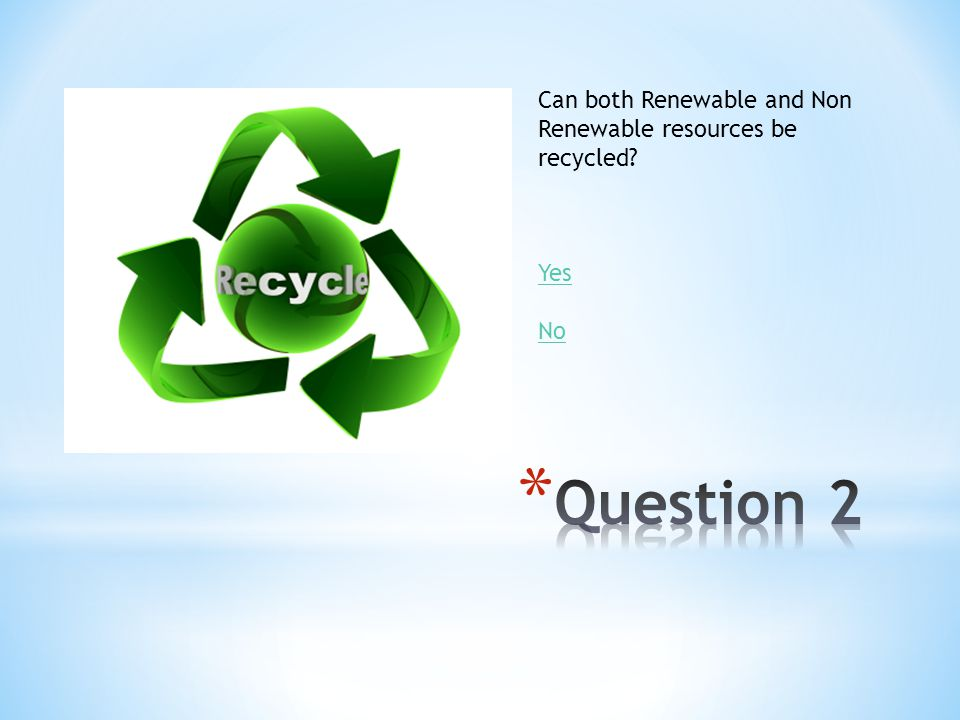 Can both Renewable and Non Renewable resources be recycled? Yes No