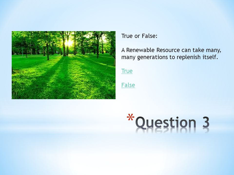 True or False: A Renewable Resource can take many, many generations to replenish itself. True False