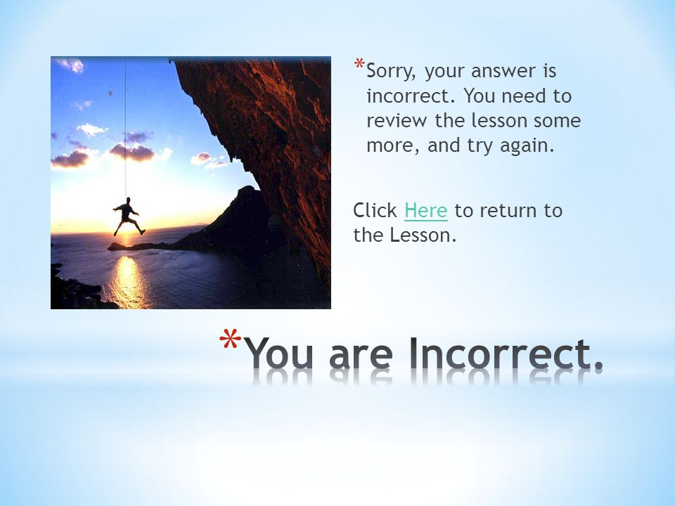 * Sorry, your answer is incorrect. You need to review the lesson some more, and try again. Click Here to return to the Lesson.Here