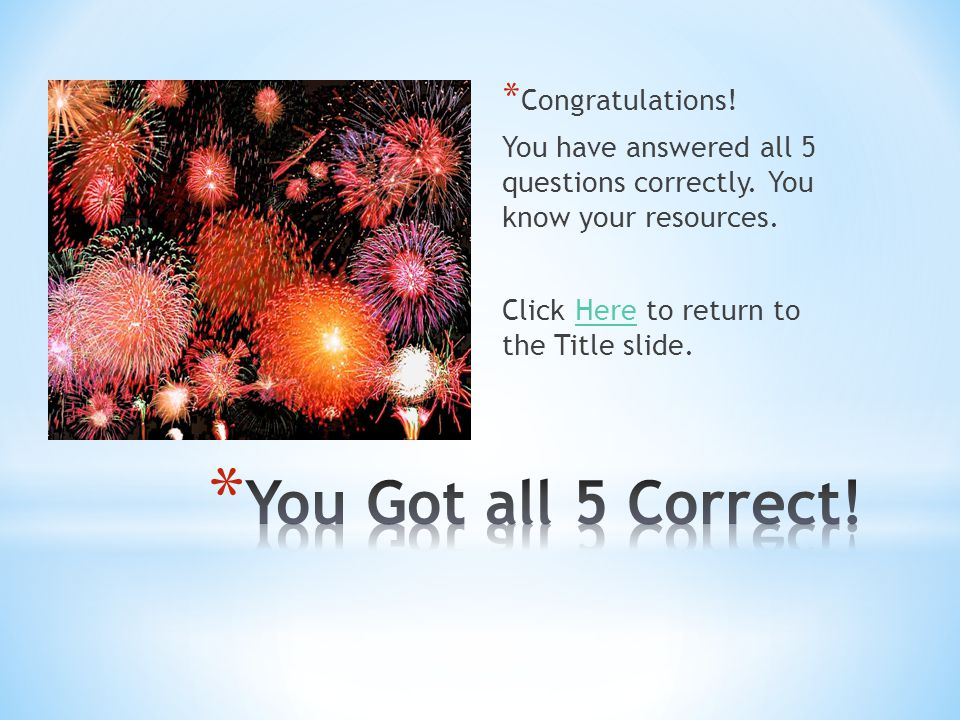 * Congratulations! You have answered all 5 questions correctly. You know your resources. Click Here to return to the Title slide.Here