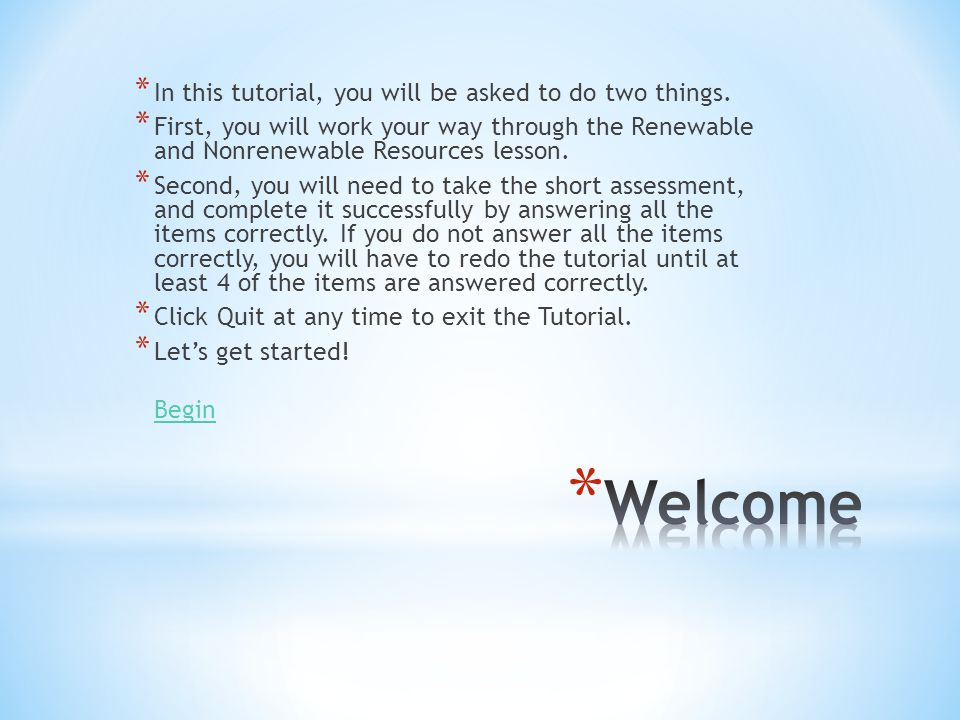 * In this tutorial, you will be asked to do two things. * First, you will work your way through the Renewable and Nonrenewable Resources lesson. * Sec