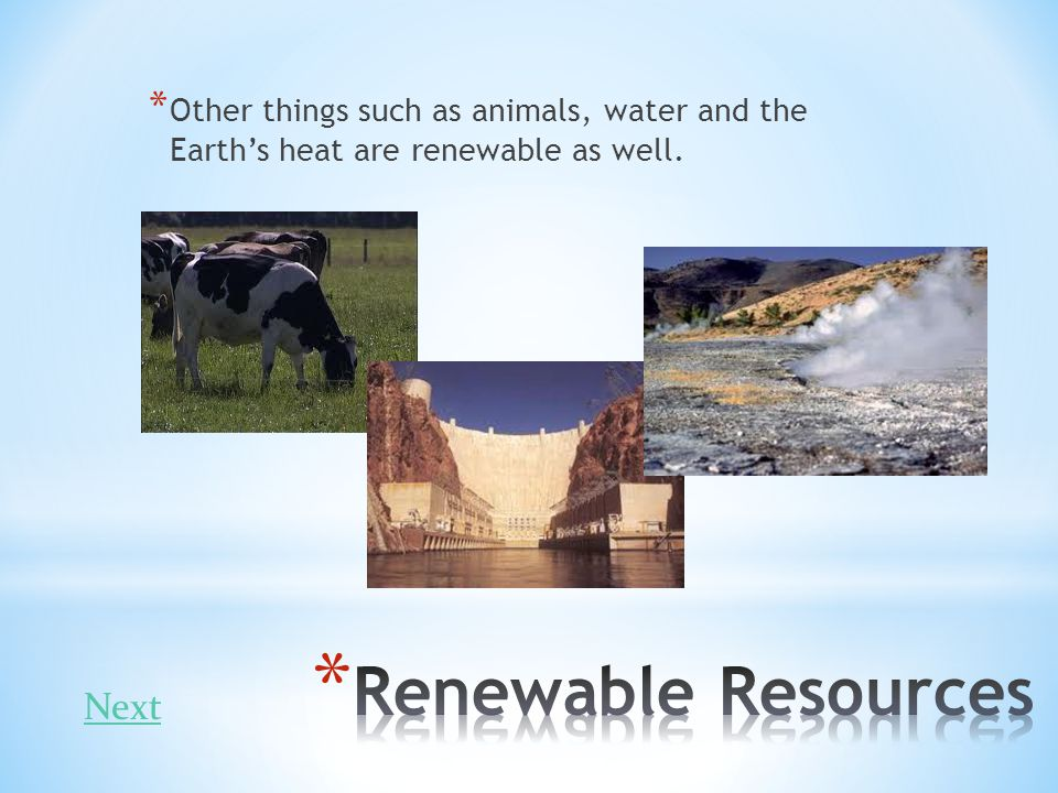 * Other things such as animals, water and the Earths heat are renewable as well. Next