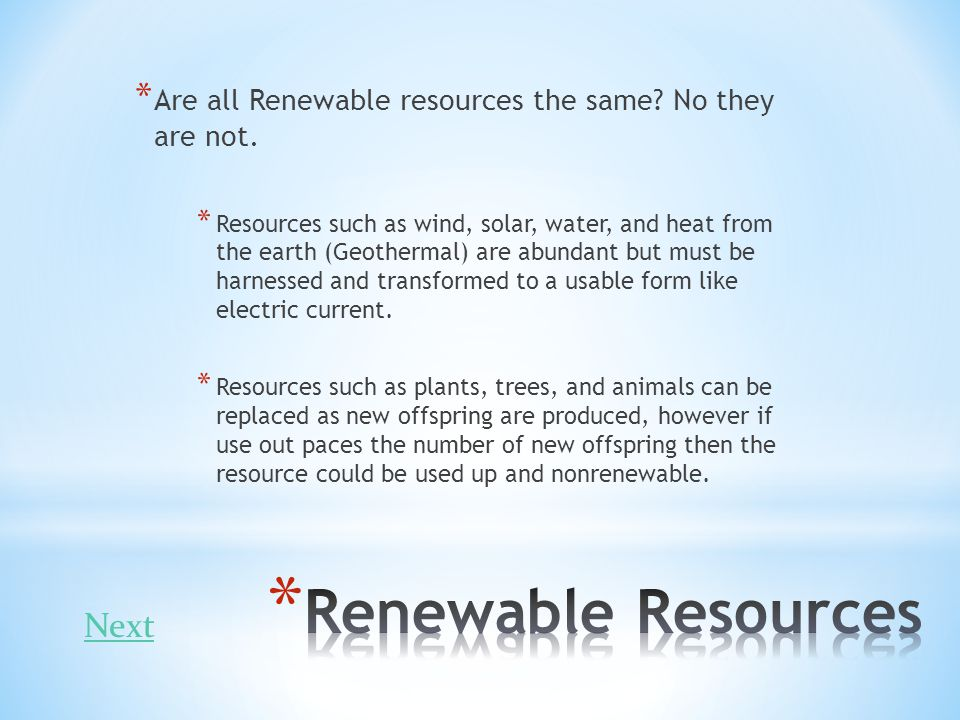 * Are all Renewable resources the same? No they are not. * Resources such as wind, solar, water, and heat from the earth (Geothermal) are abundant but