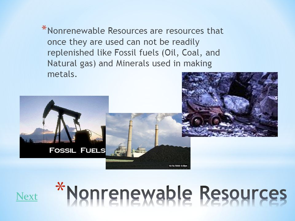 * Nonrenewable Resources are resources that once they are used can not be readily replenished like Fossil fuels (Oil, Coal, and Natural gas) and Miner