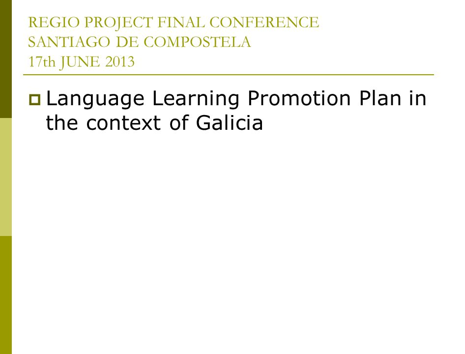 REGIO PROJECT FINAL CONFERENCE SANTIAGO DE COMPOSTELA 17th JUNE 2013 Language Learning Promotion Plan in the context of Galicia