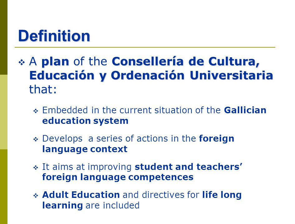 Definition planConsellería de Cultura, Educación y Ordenación Universitaria A plan of the Consellería de Cultura, Educación y Ordenación Universitaria that: Embedded in the current situation of the Gallician education system Develops a series of actions in the foreign language context It aims at improving student and teachers foreign language competences Adult Education and directives for life long learning are included