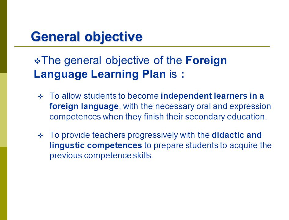 General objective The general objective of the Foreign Language Learning Plan is : To allow students to become independent learners in a foreign langu