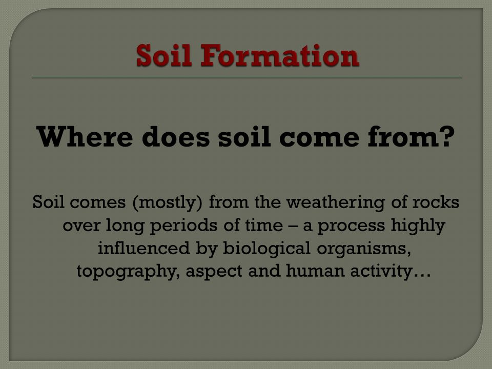 Where does soil come from? Soil comes (mostly) from the weathering of rocks over long periods of time – a process highly influenced by biological orga