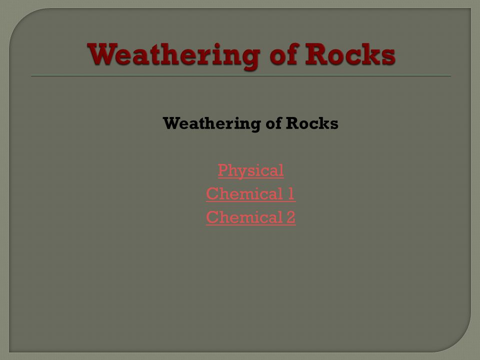 Weathering of Rocks Physical Chemical 1 Chemical 2