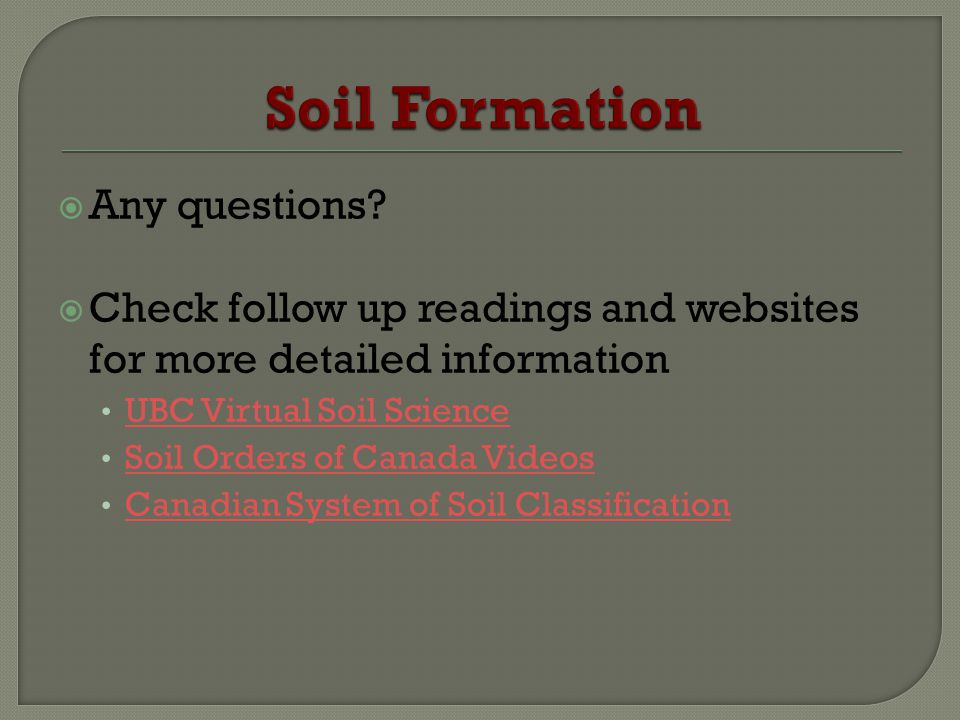 Any questions? Check follow up readings and websites for more detailed information UBC Virtual Soil Science Soil Orders of Canada Videos Canadian Syst