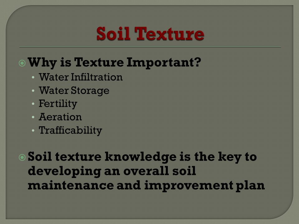 Why is Texture Important? Water Infiltration Water Storage Fertility Aeration Trafficability Soil texture knowledge is the key to developing an overal